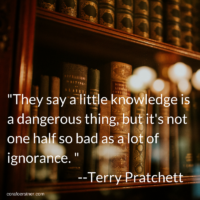 "Quotation: ""They say a little knowledge is a dangerous thing, but it's not one half so bad as a lot of ignorance."" Terry Pratchett"